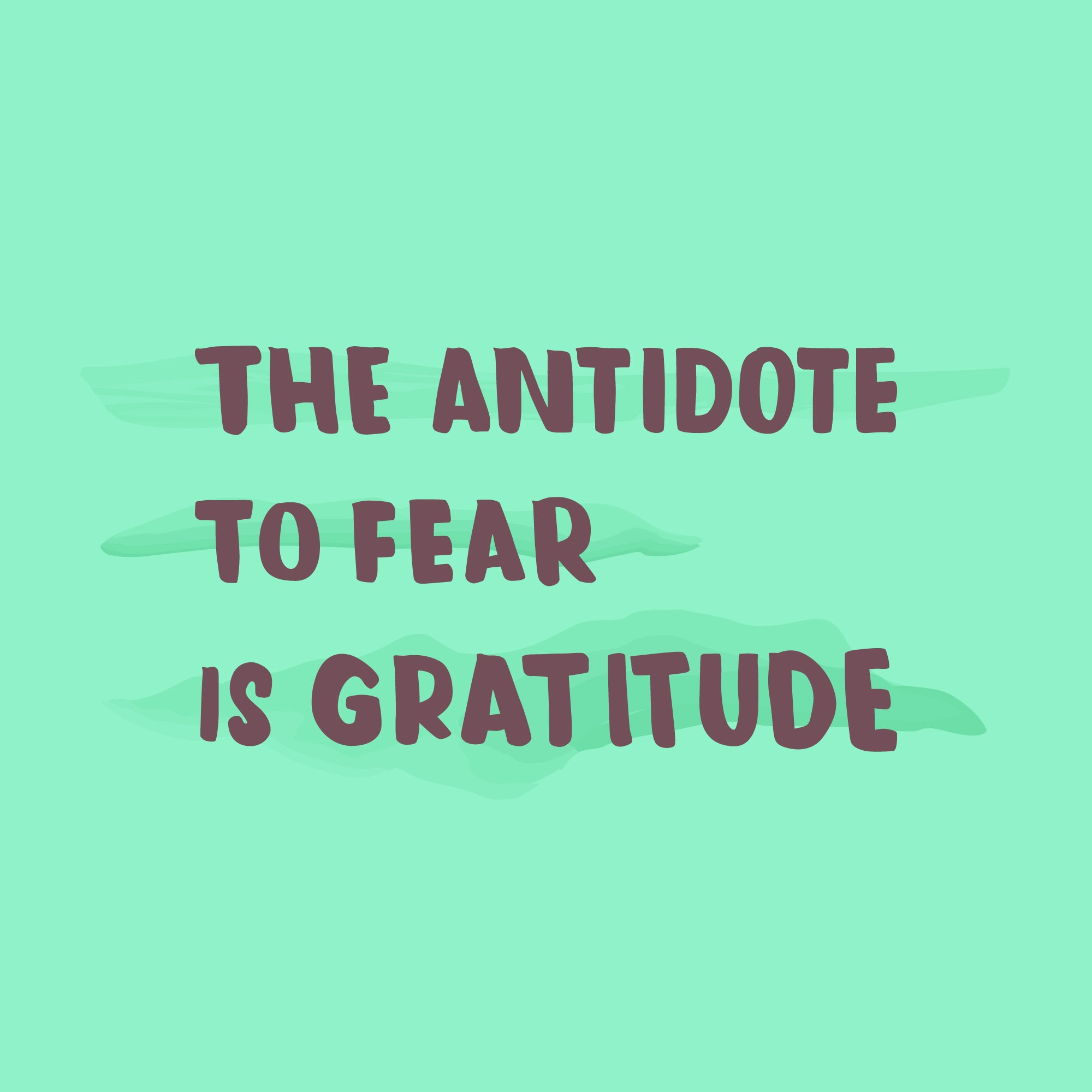 The antidote to fear is gratitude.