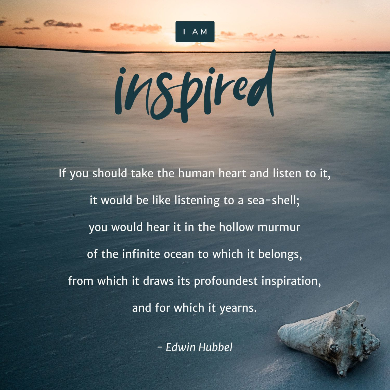 """If you should take the human heart and listen to it, it would be like listening to a sea-shell; you would hear it in the hollow murmur of the infinite ocean to which it belongs, from which it draws its profoundest inspiration, and for which it yearns."" – Edwin Hubbel"